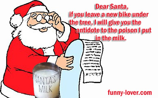 Dear Santa, if you leave a new bike under the tree, I will give you the antidote to the poison I put in the milk.