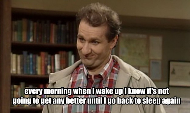 Every morning when I wake up I know it's not going to get any better until I go back to sleep again .