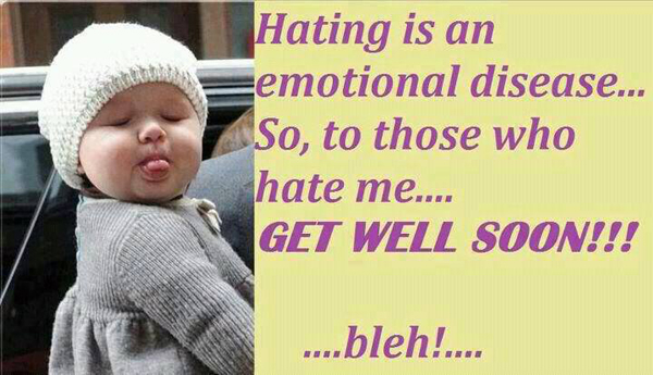 Hating is emotional disease... So, to those who hate me.. Get well soon!!! ...bleh!...