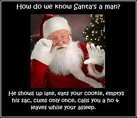 How do we know Santa's a man? He shows up late, eats your cookie, emptys his sack, cums only once, calls you A ho and leaves while your asleep.