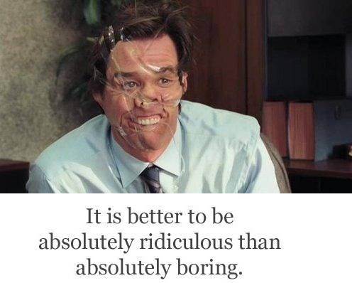 It is better to be absolutely ridiculous than absolutely boring.