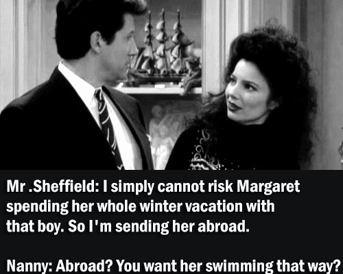 Mr .Sheffield: I simply cannot risk Margaret spending her whole winter vacation with that boy. So I'm sending her abroad. Nanny: Abroad? You want her swimming that way?