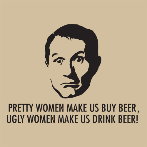 Pretty women make us buy beer, ugly women make us drink beer.