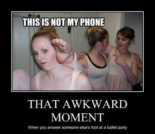 This is not my phone, that awkward moment. When you answer someone else's foot at a ballet party.
