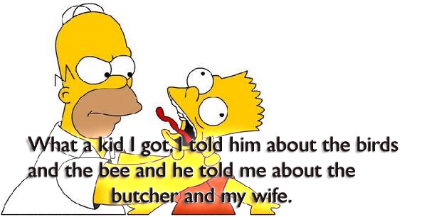 What a kid I got, I told him about the birds and the bee and he told me about the butcher and my wife.