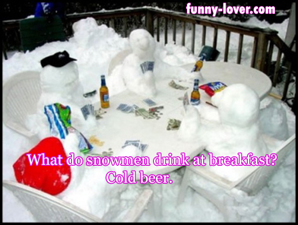 What do snowmen drink at breakfast? Cold beer.
