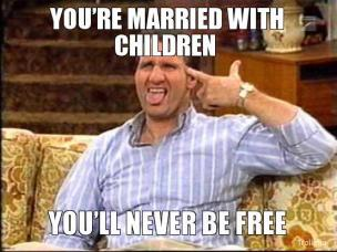 You're married with children you'll never be free.