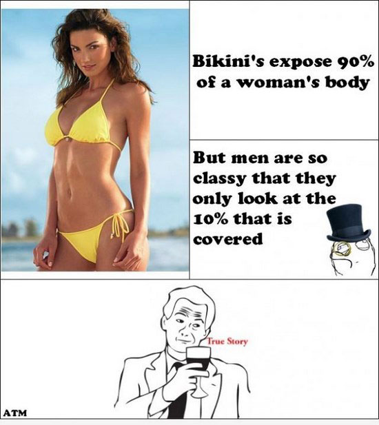 Bikini's expose 90% of a woman's body But men are so classy that they only look at the 10% that is covered