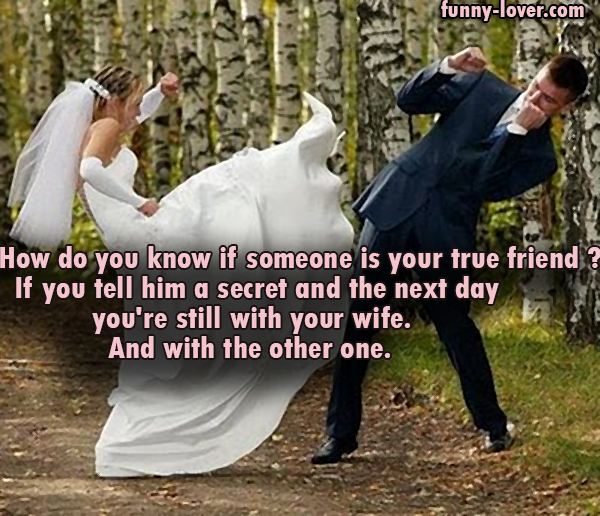 How do you know if someone is your true friend ? If you tell him a secret and the next day you're still with your wife. And with the other one.