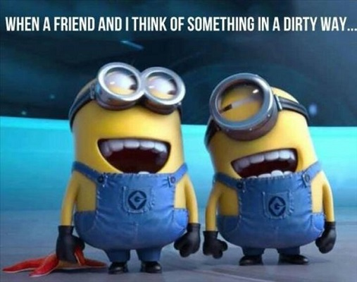 When a friend and I think of something in a dirty way.