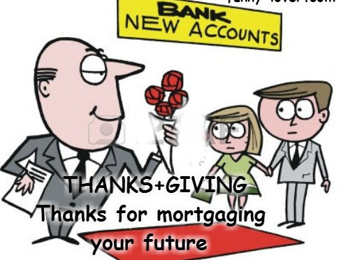 Thanksgiving Thanks for mortgaging your future