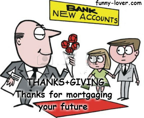 Thanks+giving Thanks for mortgaging your future