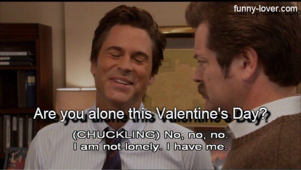 Are you alone this Valentine's Day? No, no, no. I'm not lonely.  I have me.