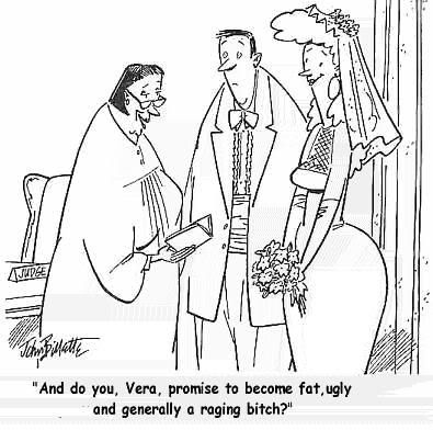 And do you, Vera, promise to become fat, ugly an generally a raging bitch?