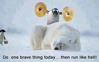 Do one brave thing today... then run like hell!