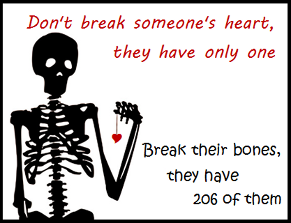 Don't break someone's heart they have only one. Break their bones they have of them.