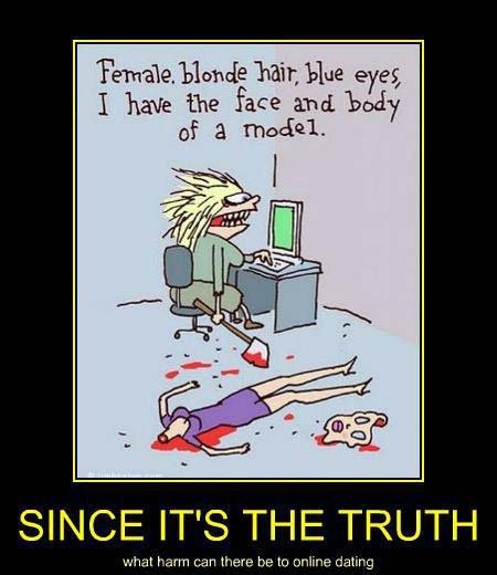 Female,blonde hair, blue eyes, I have the face and body of a model.Since it's the truth what harm can there be to online dating.