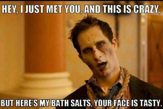 Hey, I just met you and this is crazy, but here my bath salts, your face is tasty.