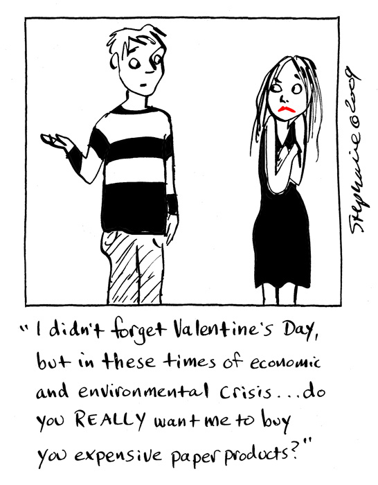 I didn't forget Valentine's Day, but in these times of economic and enviromental crisis do you REALLY want me to buy expensive paper products?