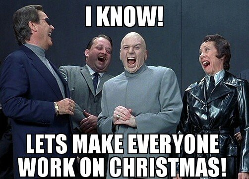 I know! Lets make everyone work on Christmas!