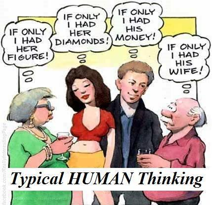 If only I had her figure! If only I had her diamonds! If only I had his money! If only I had his wife! Typical human thinking