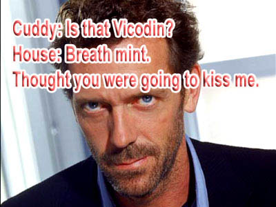 Cuddy: Is that Vicondin? House: Breath mint Thought you were going to kiss me.