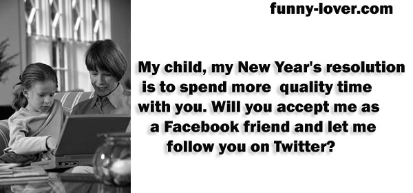 My child, my New Year's resolution is to spend  more  quality time with you. Will you accept me as a Facebook friend and  let me follow you on Twitter?