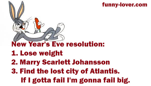 New Year's eve resolution: 1. Lose weight  2. Marry Scarlett Johansson 3.  Find the lost city of Atlantis. If I gotta fail I'm gonna fail big.