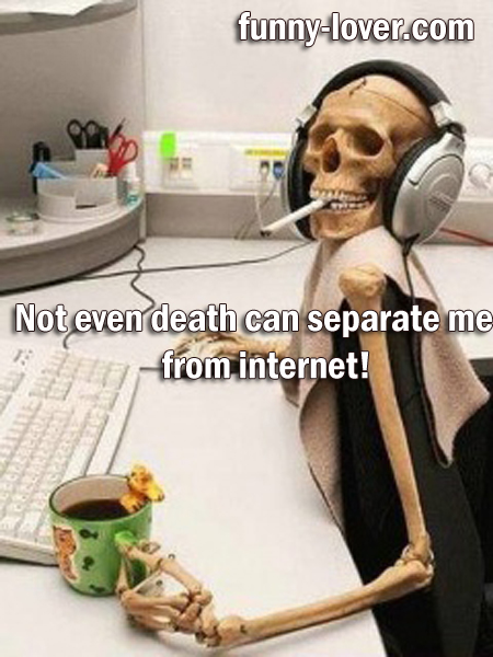 Not even death can separate me from internet!