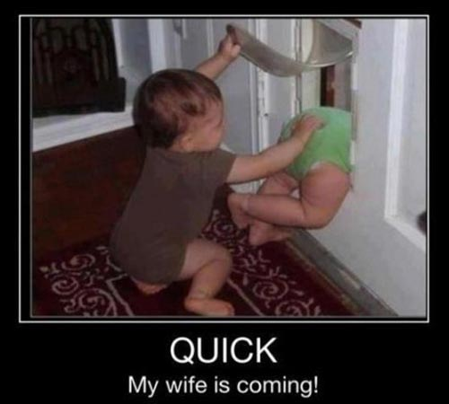 Quick my wife is coming!