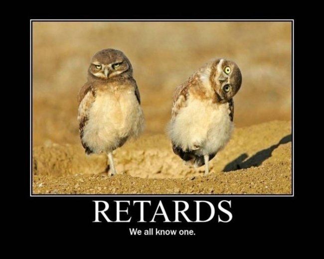Retards we all know one.