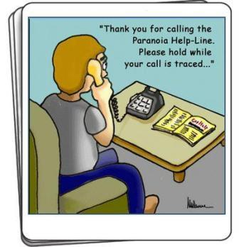 Thank you for calling the Paranoia Help-Line .Please hold while your call is traced...