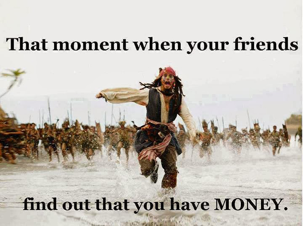 That moment when your friends find out that you have MONEY.