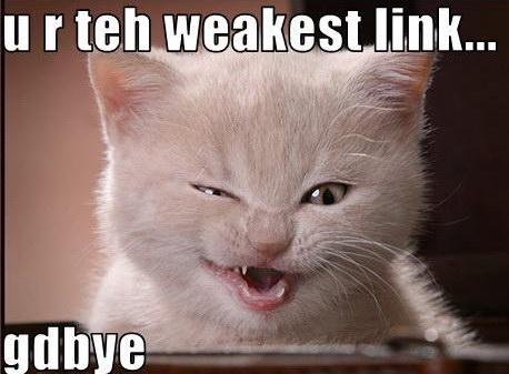 u r teh weakest link.