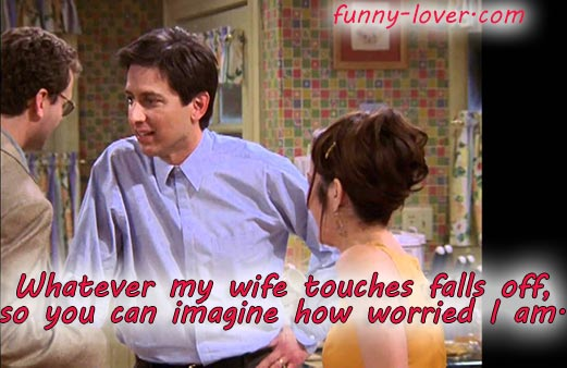 Whatever my wife touches falls off, so you can imagine how worried I am.