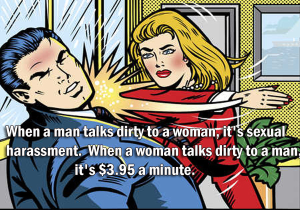 When a man talks dirty to a woman, it's sexual harassment.  When a woman talks dirty to a man, it's $3.95 a minute.