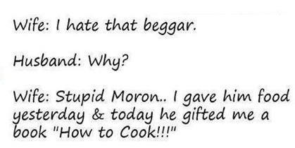 Wife :I hate that beggar . Husband:Why? Wife: Stupid Moron.. I gave him food yesterday and today he gifted me a book