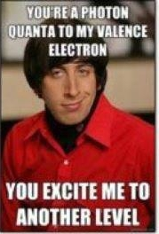 You're a photon quanta to my valence electron – You excite me to another level.