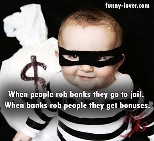 When people rob banks they go to jail.  When banks rob people they get bonuses.