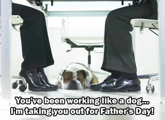 You've been working like a dog... I'm taking you out for Father's Day!