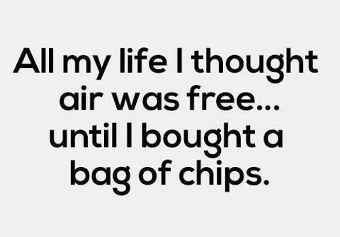 All my life I thought air was free..until I bought a bag of chips.