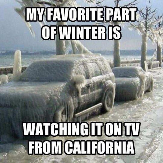 My favorite part of winter is watching it on TV from California.