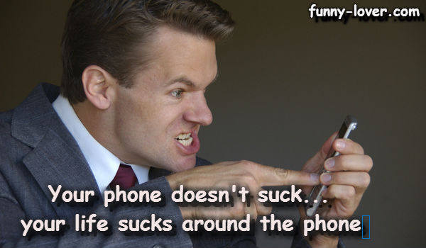 Your phone doesn't suck…your life sucks around the phone.